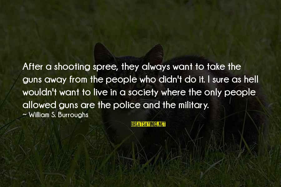 Military Shooting Sayings By William S. Burroughs: After a shooting spree, they always want to take the guns away from the people
