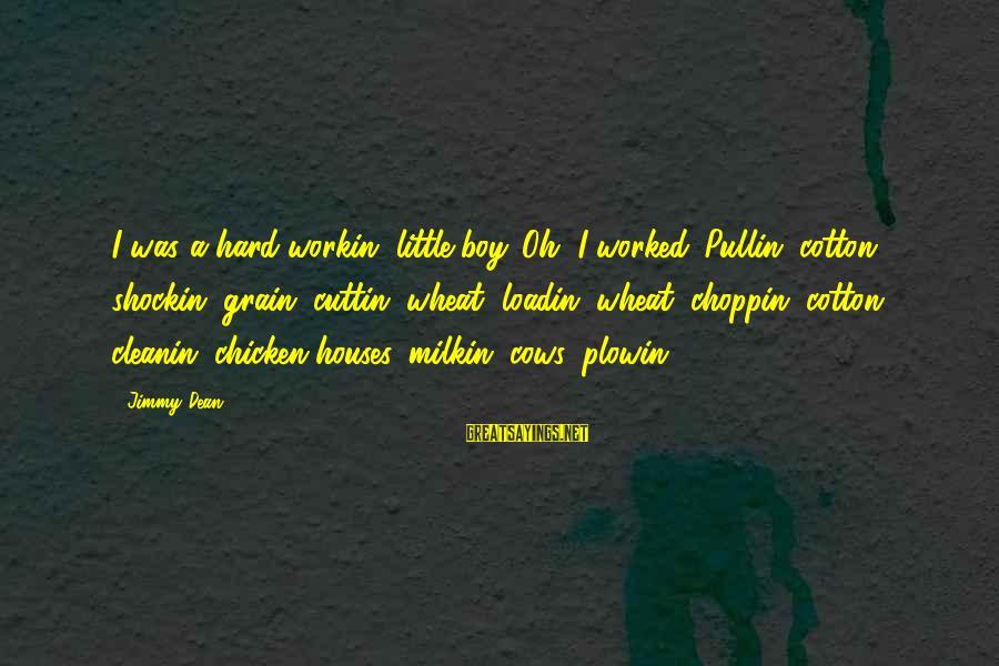 Milkin Sayings By Jimmy Dean: I was a hard-workin' little boy. Oh, I worked. Pullin' cotton, shockin' grain, cuttin' wheat,