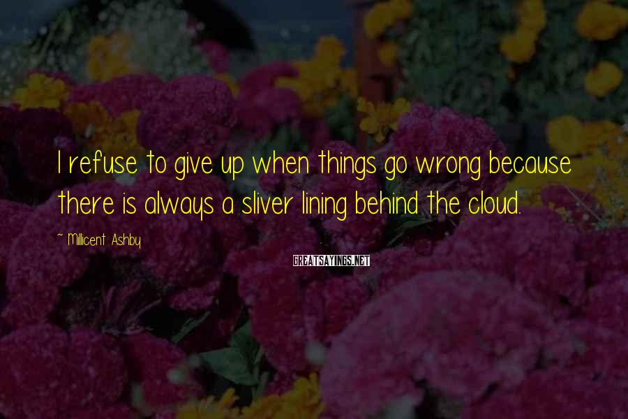Millicent Ashby Sayings: I refuse to give up when things go wrong because there is always a sliver