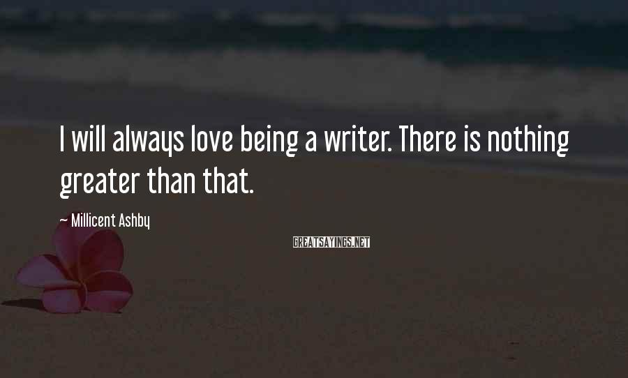 Millicent Ashby Sayings: I will always love being a writer. There is nothing greater than that.