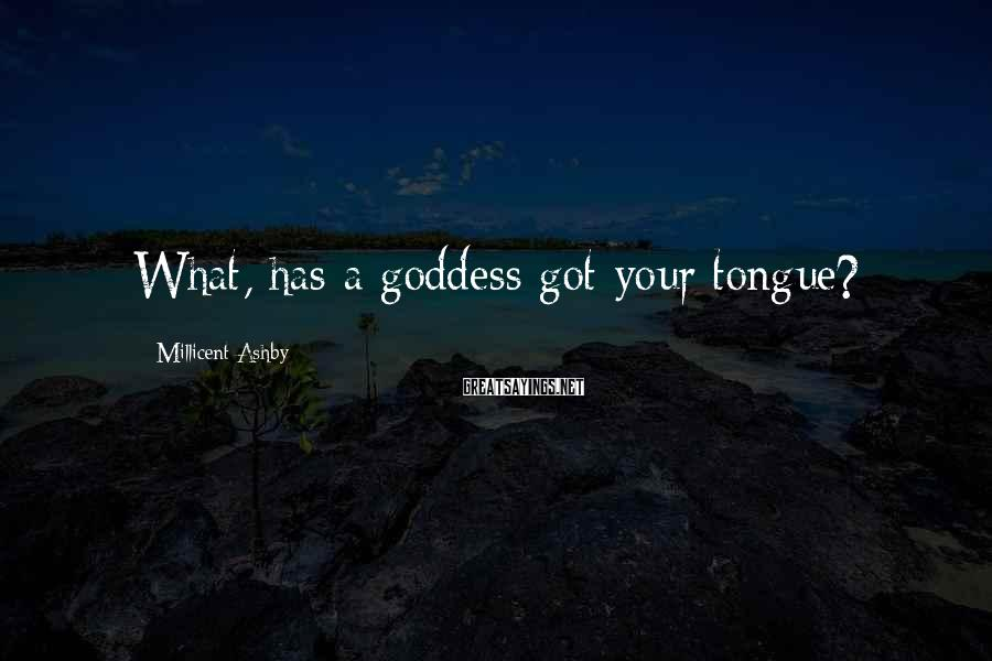 Millicent Ashby Sayings: What, has a goddess got your tongue?