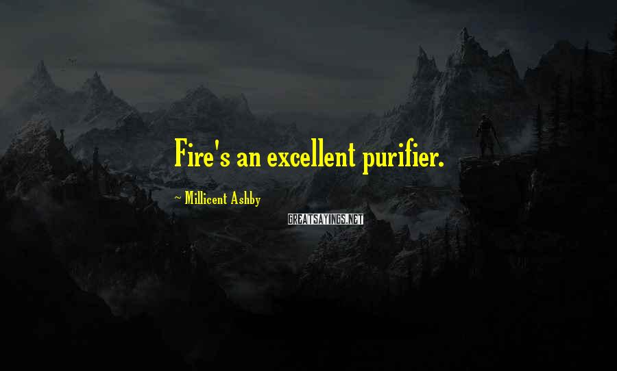 Millicent Ashby Sayings: Fire's an excellent purifier.