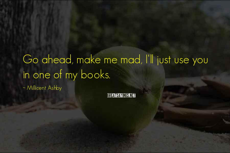 Millicent Ashby Sayings: Go ahead, make me mad, I'll just use you in one of my books.