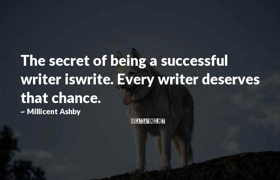 Millicent Ashby Sayings: The secret of being a successful writer iswrite. Every writer deserves that chance.