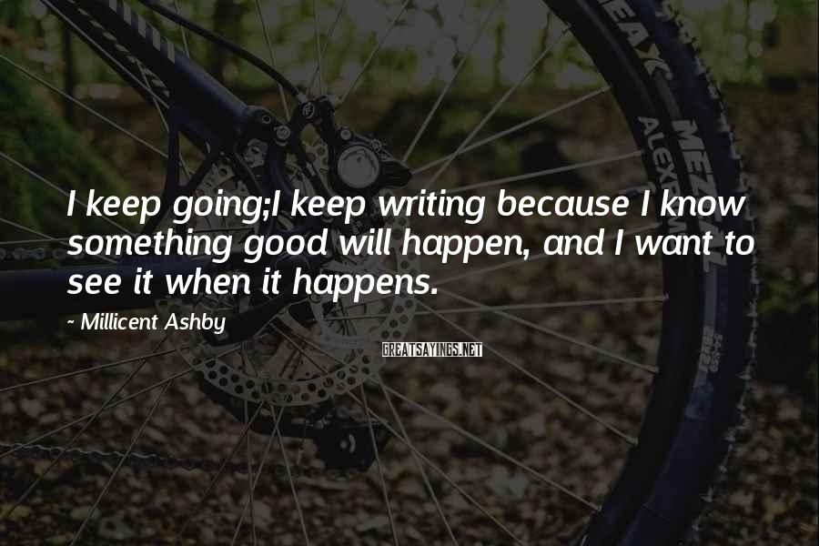 Millicent Ashby Sayings: I keep going;I keep writing because I know something good will happen, and I want