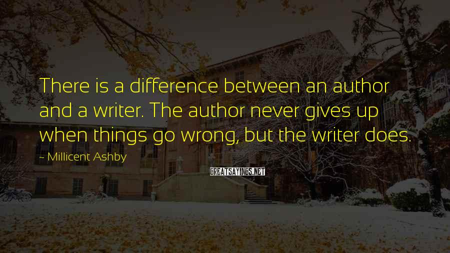 Millicent Ashby Sayings: There is a difference between an author and a writer. The author never gives up