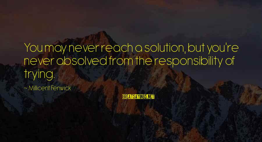 Millicent Fenwick Sayings By Millicent Fenwick: You may never reach a solution, but you're never absolved from the responsibility of trying.