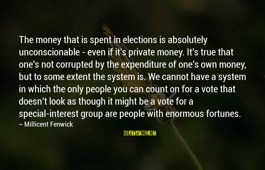 Millicent Fenwick Sayings By Millicent Fenwick: The money that is spent in elections is absolutely unconscionable - even if it's private