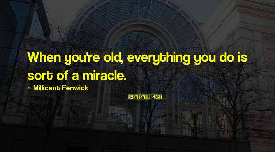 Millicent Fenwick Sayings By Millicent Fenwick: When you're old, everything you do is sort of a miracle.