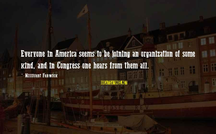 Millicent Fenwick Sayings By Millicent Fenwick: Everyone in America seems to be joining an organization of some kind, and in Congress
