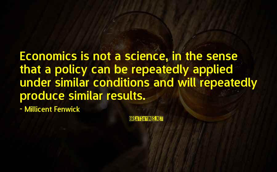 Millicent Fenwick Sayings By Millicent Fenwick: Economics is not a science, in the sense that a policy can be repeatedly applied