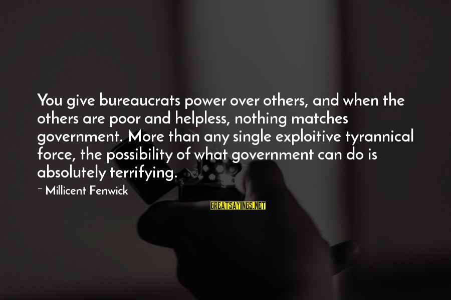 Millicent Fenwick Sayings By Millicent Fenwick: You give bureaucrats power over others, and when the others are poor and helpless, nothing
