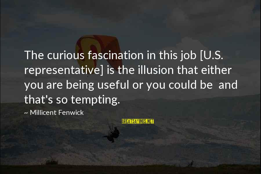 Millicent Fenwick Sayings By Millicent Fenwick: The curious fascination in this job [U.S. representative] is the illusion that either you are