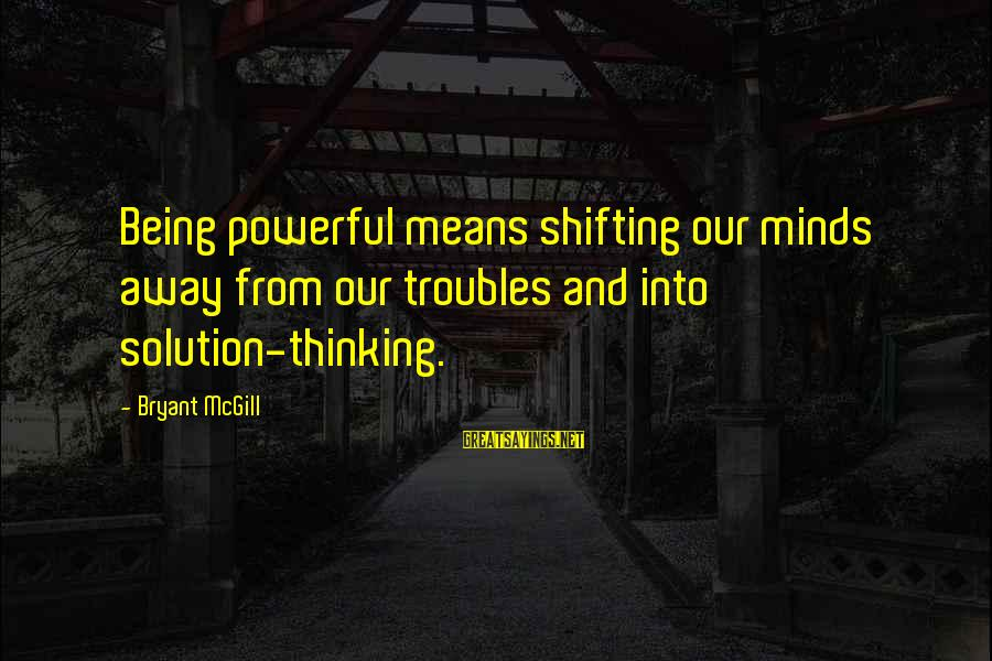 Millineri Sayings By Bryant McGill: Being powerful means shifting our minds away from our troubles and into solution-thinking.