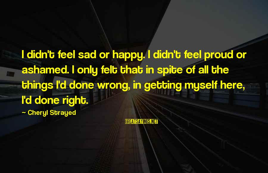 Millineri Sayings By Cheryl Strayed: I didn't feel sad or happy. I didn't feel proud or ashamed. I only felt