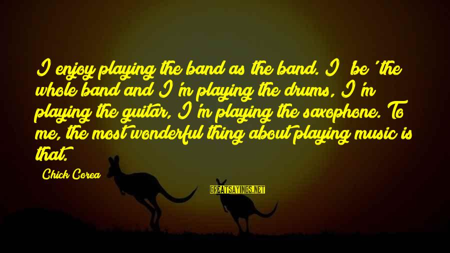 Millineri Sayings By Chick Corea: I enjoy playing the band as the band. I 'be' the whole band and I'm