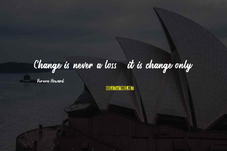 Millineri Sayings By Vernon Howard: Change is never a loss - it is change only.