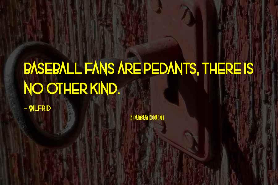 Millineri Sayings By Wilfrid: Baseball fans are pedants, there is no other kind.