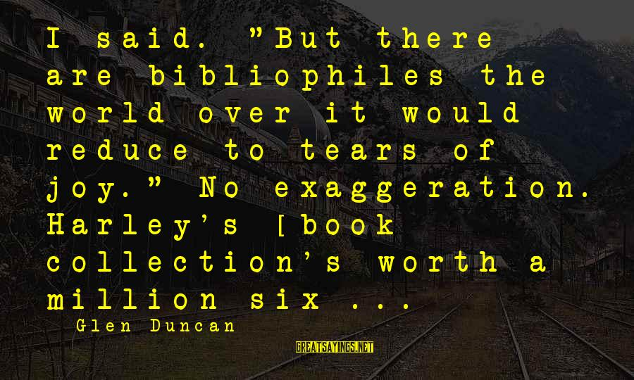"Million Tears Sayings By Glen Duncan: I said. ""But there are bibliophiles the world over it would reduce to tears of"