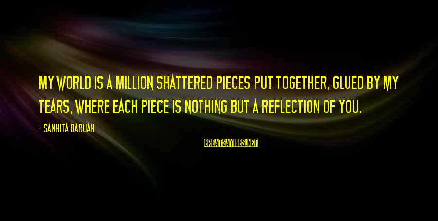 Million Tears Sayings By Sanhita Baruah: My world is a million shattered pieces put together, glued by my tears, where each