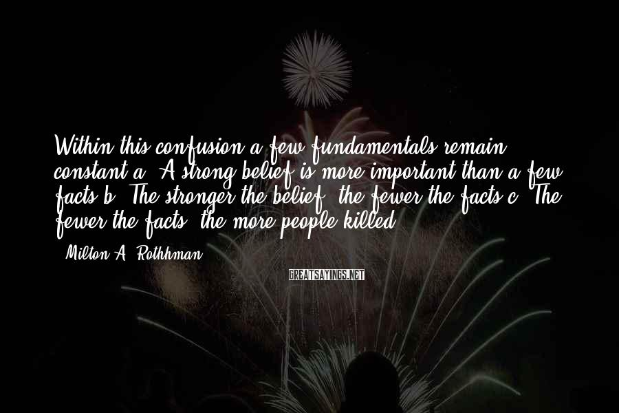 Milton A. Rothhman Sayings: Within this confusion a few fundamentals remain constant:a. A strong belief is more important than