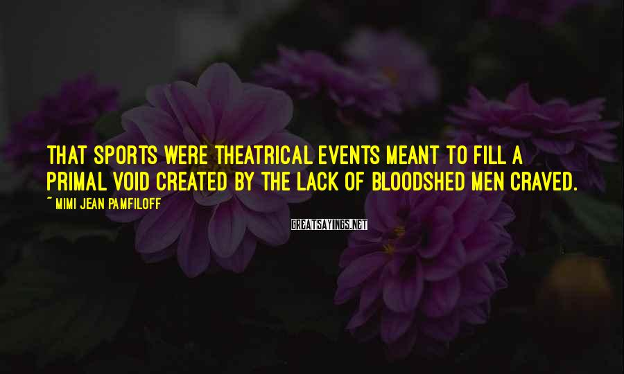 Mimi Jean Pamfiloff Sayings: That sports were theatrical events meant to fill a primal void created by the lack