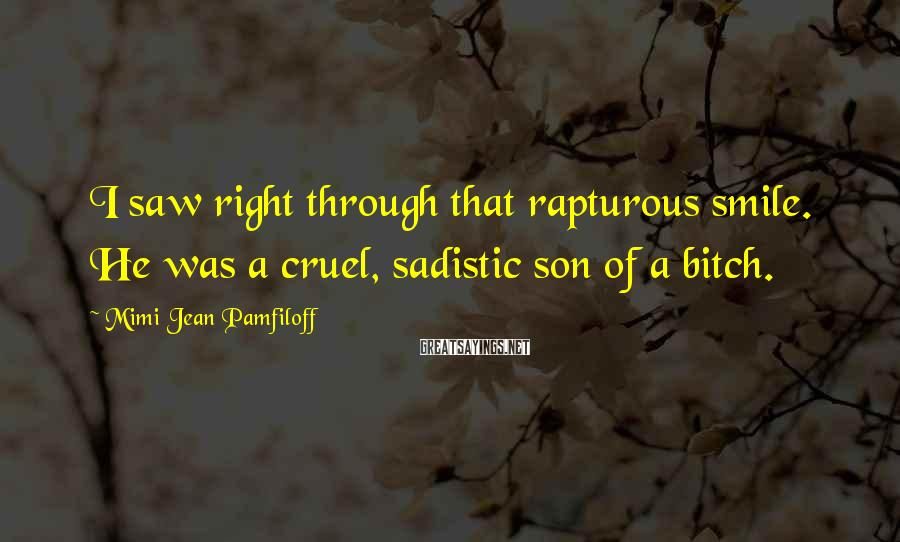 Mimi Jean Pamfiloff Sayings: I saw right through that rapturous smile. He was a cruel, sadistic son of a