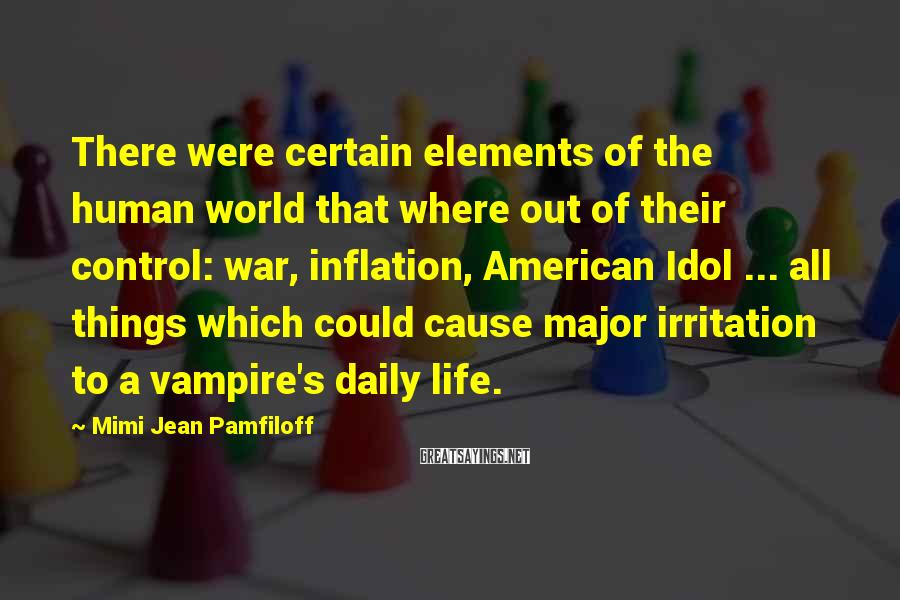 Mimi Jean Pamfiloff Sayings: There were certain elements of the human world that where out of their control: war,
