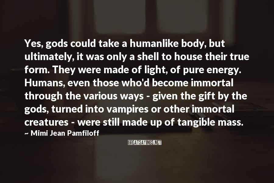 Mimi Jean Pamfiloff Sayings: Yes, gods could take a humanlike body, but ultimately, it was only a shell to