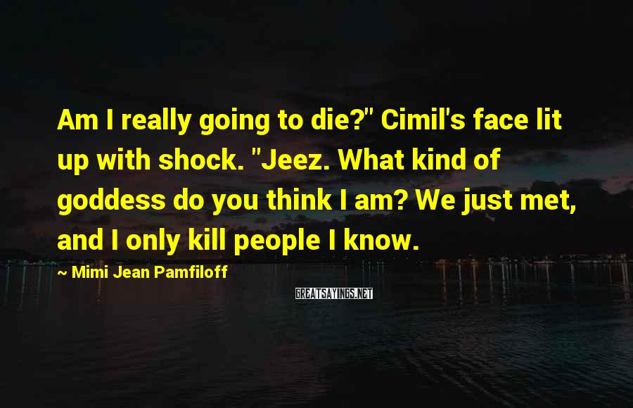 "Mimi Jean Pamfiloff Sayings: Am I really going to die?"" Cimil's face lit up with shock. ""Jeez. What kind"