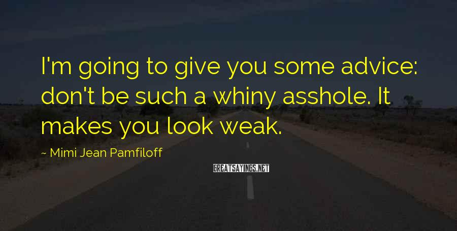 Mimi Jean Pamfiloff Sayings: I'm going to give you some advice: don't be such a whiny asshole. It makes