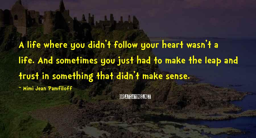 Mimi Jean Pamfiloff Sayings: A life where you didn't follow your heart wasn't a life. And sometimes you just