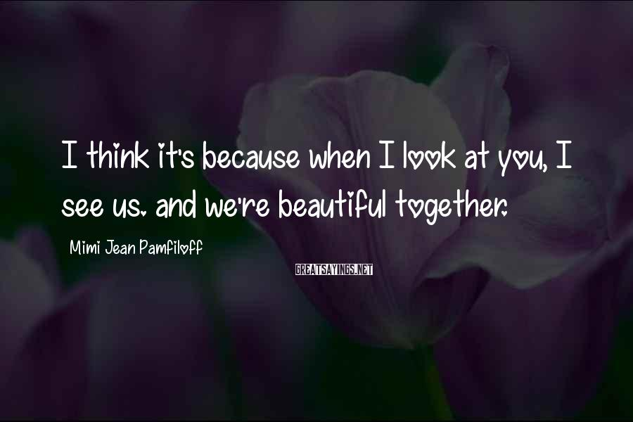 Mimi Jean Pamfiloff Sayings: I think it's because when I look at you, I see us. and we're beautiful