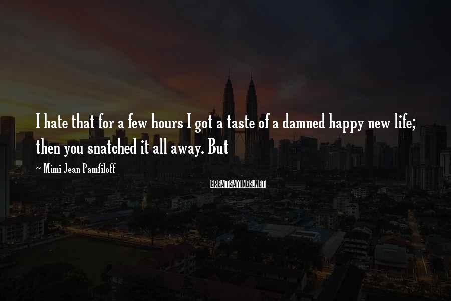 Mimi Jean Pamfiloff Sayings: I hate that for a few hours I got a taste of a damned happy