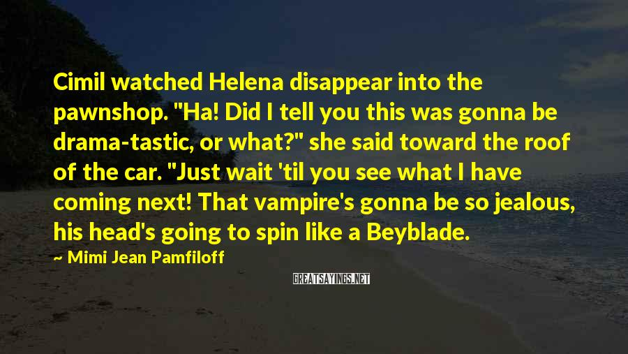 "Mimi Jean Pamfiloff Sayings: Cimil watched Helena disappear into the pawnshop. ""Ha! Did I tell you this was gonna"