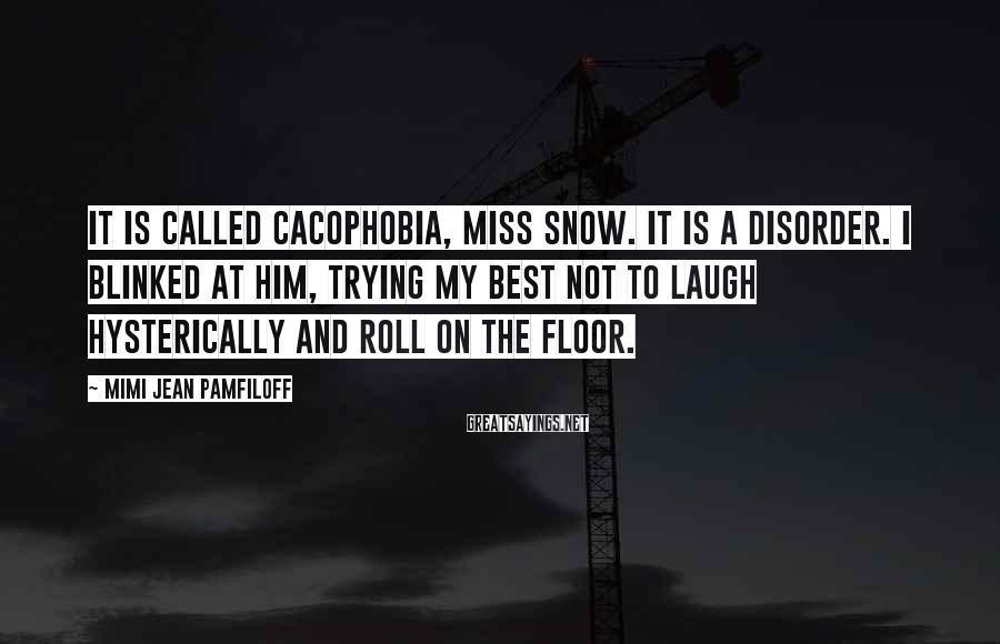 Mimi Jean Pamfiloff Sayings: It is called cacophobia, Miss Snow. It is a disorder. I blinked at him, trying