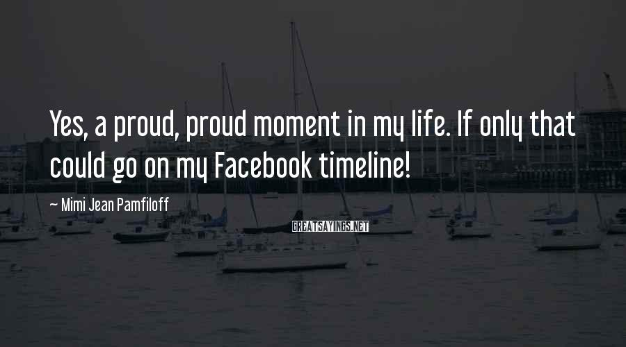 Mimi Jean Pamfiloff Sayings: Yes, a proud, proud moment in my life. If only that could go on my