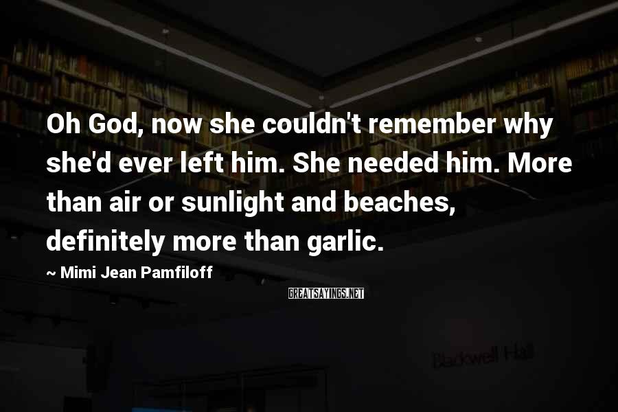 Mimi Jean Pamfiloff Sayings: Oh God, now she couldn't remember why she'd ever left him. She needed him. More