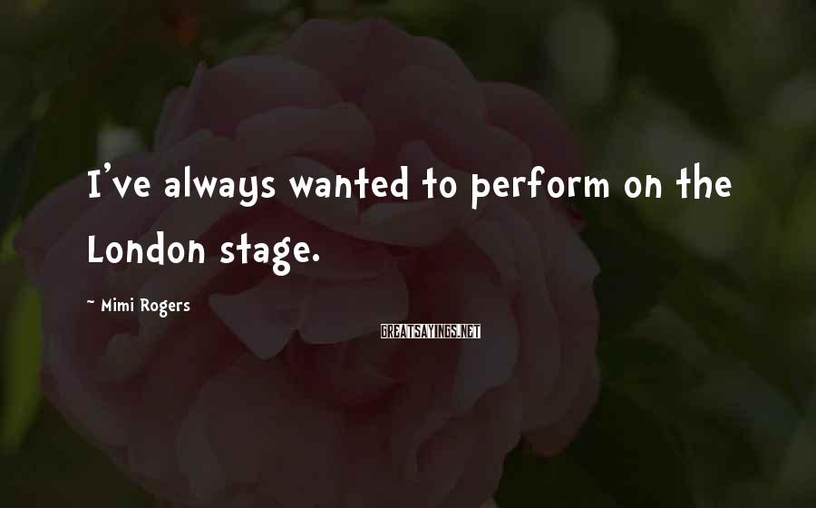 Mimi Rogers Sayings: I've always wanted to perform on the London stage.