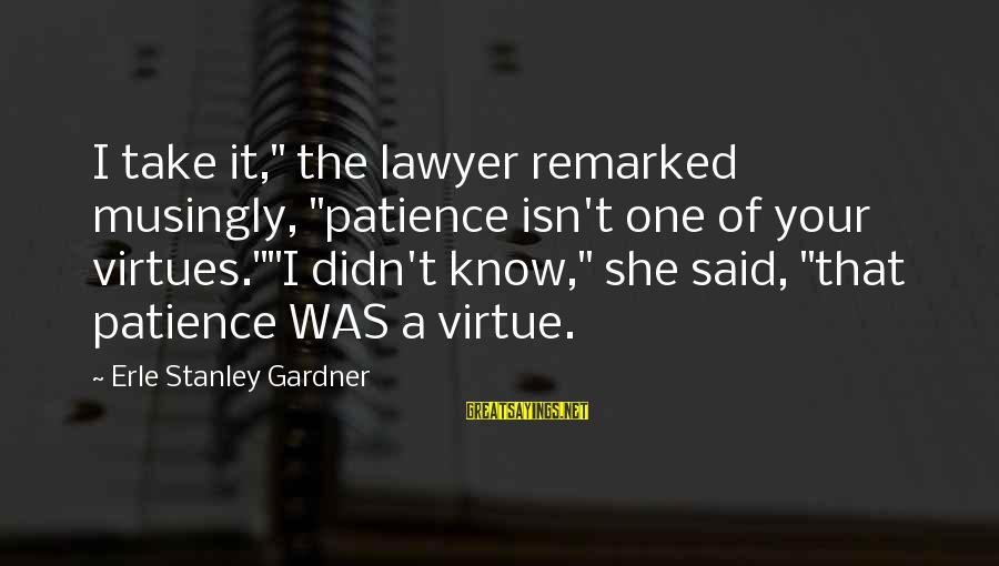 """Minami Kotori Sayings By Erle Stanley Gardner: I take it,"""" the lawyer remarked musingly, """"patience isn't one of your virtues.""""""""I didn't know,"""""""