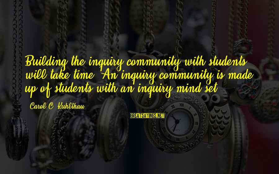 Mind Set Up Sayings By Carol C. Kuhlthau: Building the inquiry community with students will take time. An inquiry community is made up