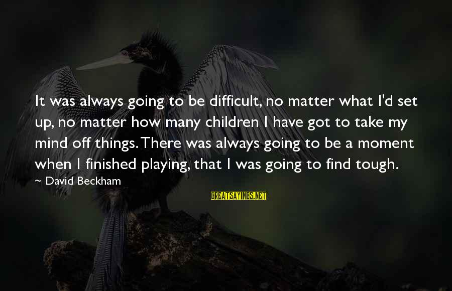 Mind Set Up Sayings By David Beckham: It was always going to be difficult, no matter what I'd set up, no matter