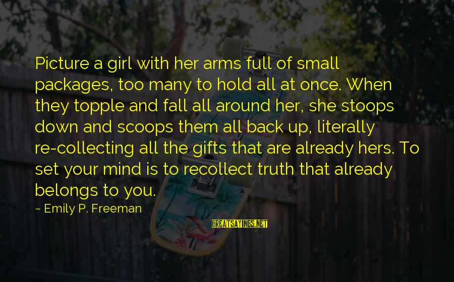 Mind Set Up Sayings By Emily P. Freeman: Picture a girl with her arms full of small packages, too many to hold all