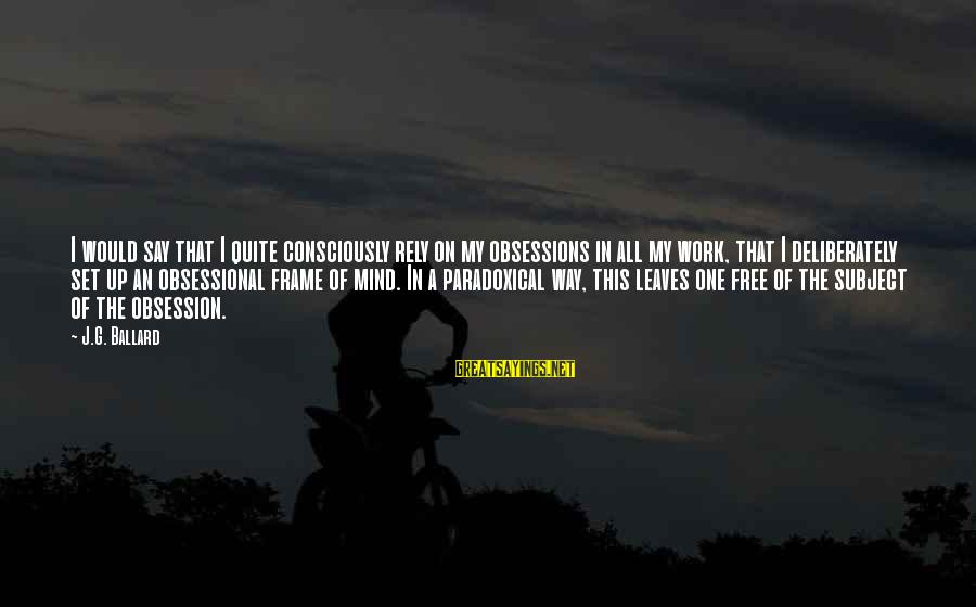 Mind Set Up Sayings By J.G. Ballard: I would say that I quite consciously rely on my obsessions in all my work,