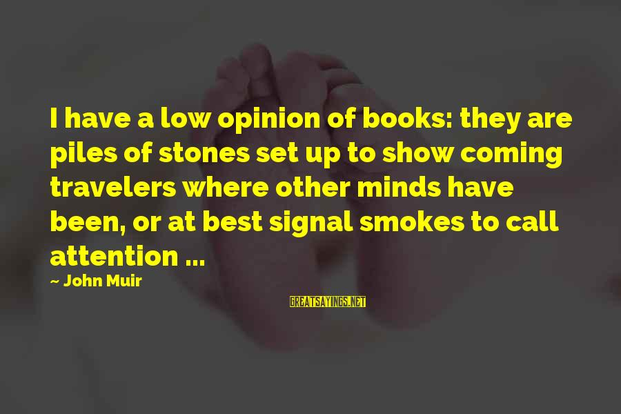 Mind Set Up Sayings By John Muir: I have a low opinion of books: they are piles of stones set up to