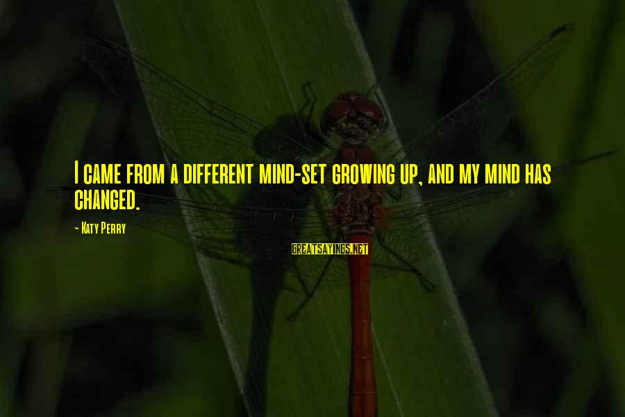 Mind Set Up Sayings By Katy Perry: I came from a different mind-set growing up, and my mind has changed.