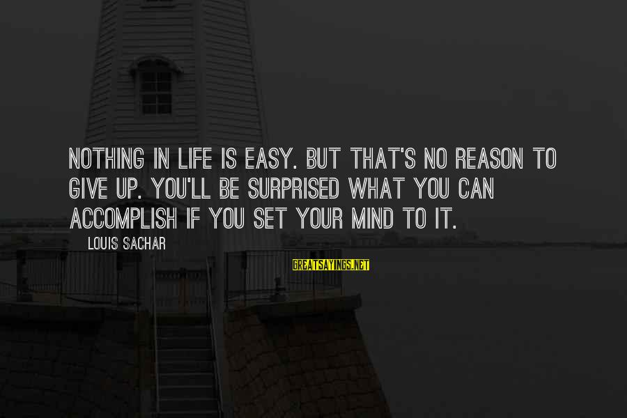 Mind Set Up Sayings By Louis Sachar: Nothing in life is easy. But that's no reason to give up. you'll be surprised