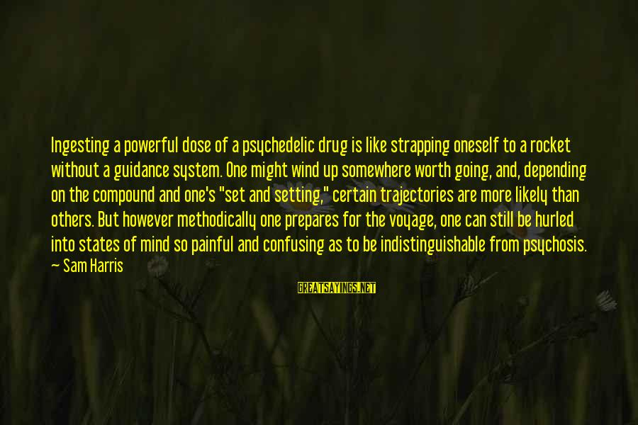 Mind Set Up Sayings By Sam Harris: Ingesting a powerful dose of a psychedelic drug is like strapping oneself to a rocket