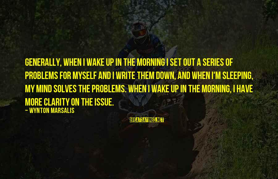 Mind Set Up Sayings By Wynton Marsalis: Generally, when I wake up in the morning I set out a series of problems