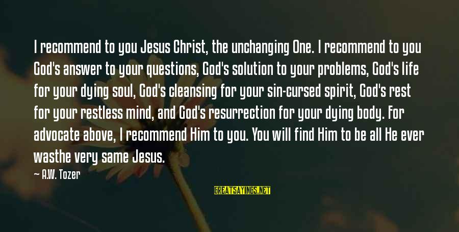 Mind Soul And Body Sayings By A.W. Tozer: I recommend to you Jesus Christ, the unchanging One. I recommend to you God's answer